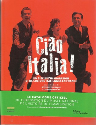 Catalogo della mostra «Ciao Italia ! Un siècle d'immigration et de culture italiennes en France (1860-1960)», fino al 10 settembre al Musée national de l'histoire de l'immigration di Parigi.